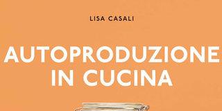 autoproduzione in cucina di lisa casali un manuale per ridurre i rifiuti e mangiare in modo pi sano e consapevole ingerendo meno coloranti e conservanti
